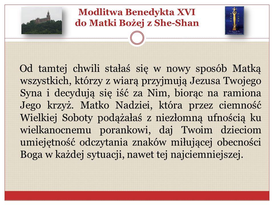 Modlitwa Benedykta XVI do Matki Bożej z She-Shan Od tamtej chwili stałaś się w nowy sposób Matką wszystkich, którzy z wiarą przyjmują Jezusa Twojego S