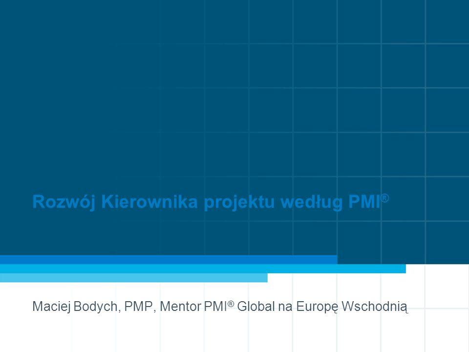 1 Rozwój Kierownika projektu według PMI ® Maciej Bodych, PMP, Mentor PMI ® Global na Europę Wschodnią