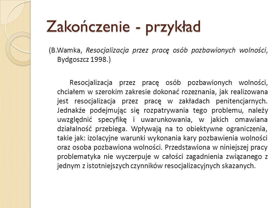 Zakończenie - przykład (B.Wamka, Resocjalizacja przez pracę osób pozbawionych wolności, Bydgoszcz 1998.) Resocjalizacja przez pracę osób pozbawionych