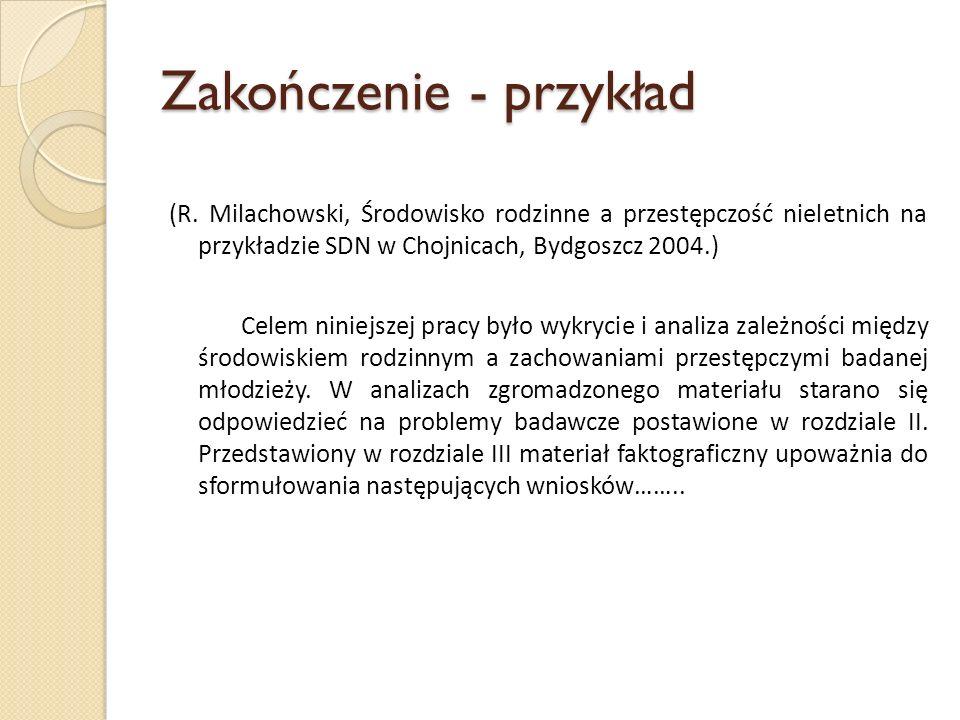 Zakończenie - przykład (R. Milachowski, Środowisko rodzinne a przestępczość nieletnich na przykładzie SDN w Chojnicach, Bydgoszcz 2004.) Celem niniejs
