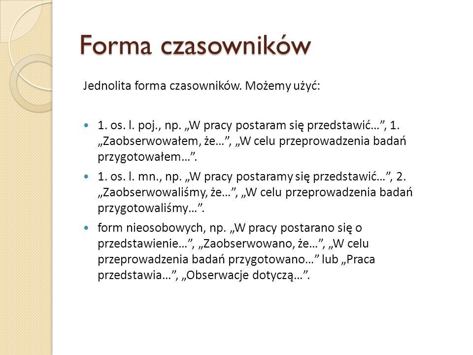 Forma czasowników Jednolita forma czasowników. Możemy użyć: 1. os. l. poj., np. W pracy postaram się przedstawić…, 1. Zaobserwowałem, że…, W celu prze