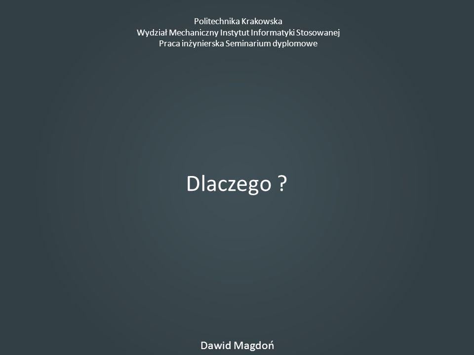 Politechnika Krakowska Wydział Mechaniczny Instytut Informatyki Stosowanej Praca inżynierska Seminarium dyplomowe Dawid Magdoń Dlaczego ?