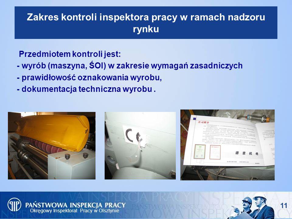 Okręgowy Inspektorat Pracy w Olsztynie 11 Zakres kontroli inspektora pracy w ramach nadzoru rynku Przedmiotem kontroli jest: - wyrób (maszyna, ŚOI) w