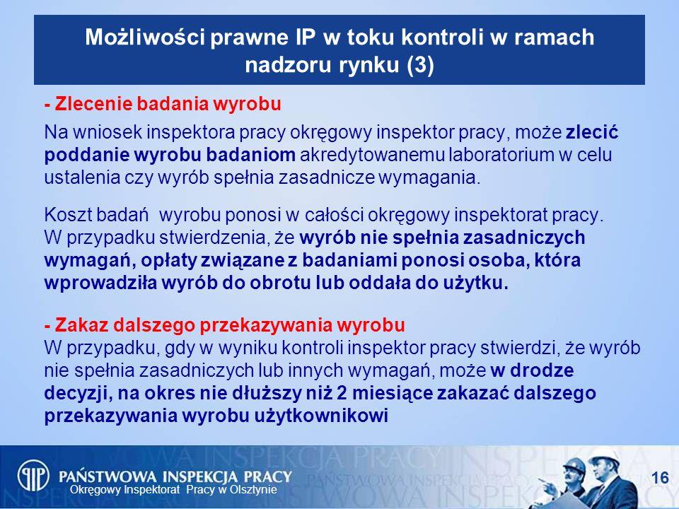 Okręgowy Inspektorat Pracy w Olsztynie 16 Możliwości prawne IP w toku kontroli w ramach nadzoru rynku (3) - Zlecenie badania wyrobu Na wniosek inspekt