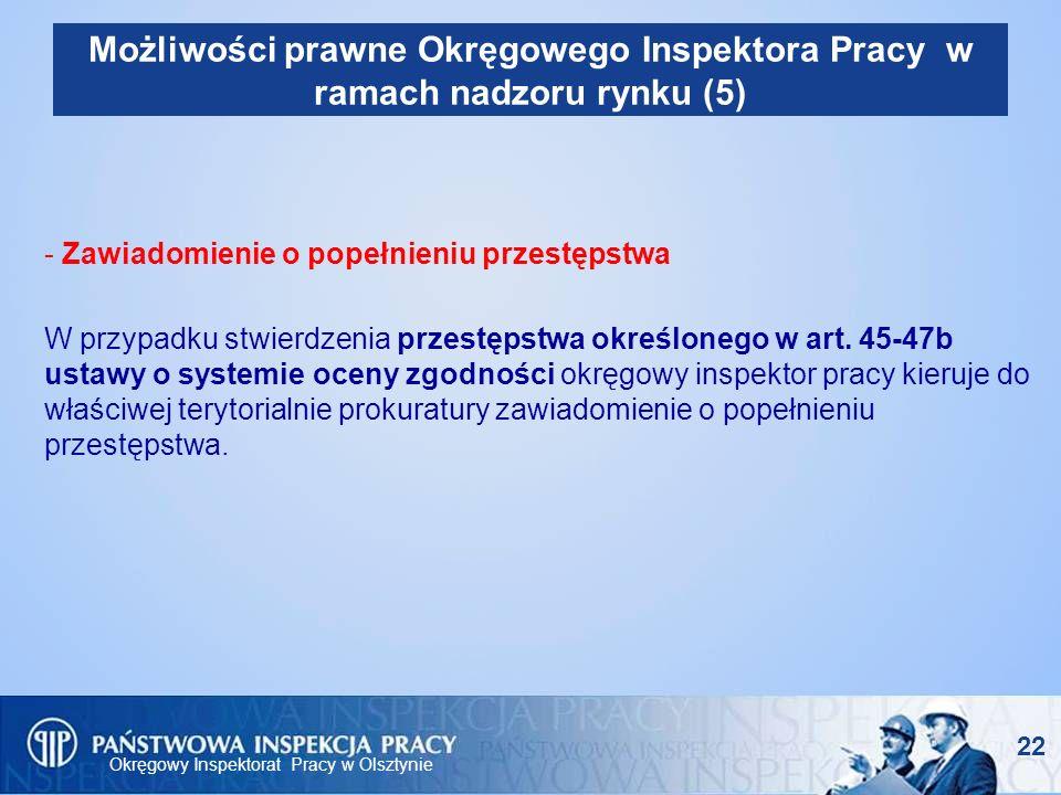 Okręgowy Inspektorat Pracy w Olsztynie 22 Możliwości prawne Okręgowego Inspektora Pracy w ramach nadzoru rynku (5) - Zawiadomienie o popełnieniu przes