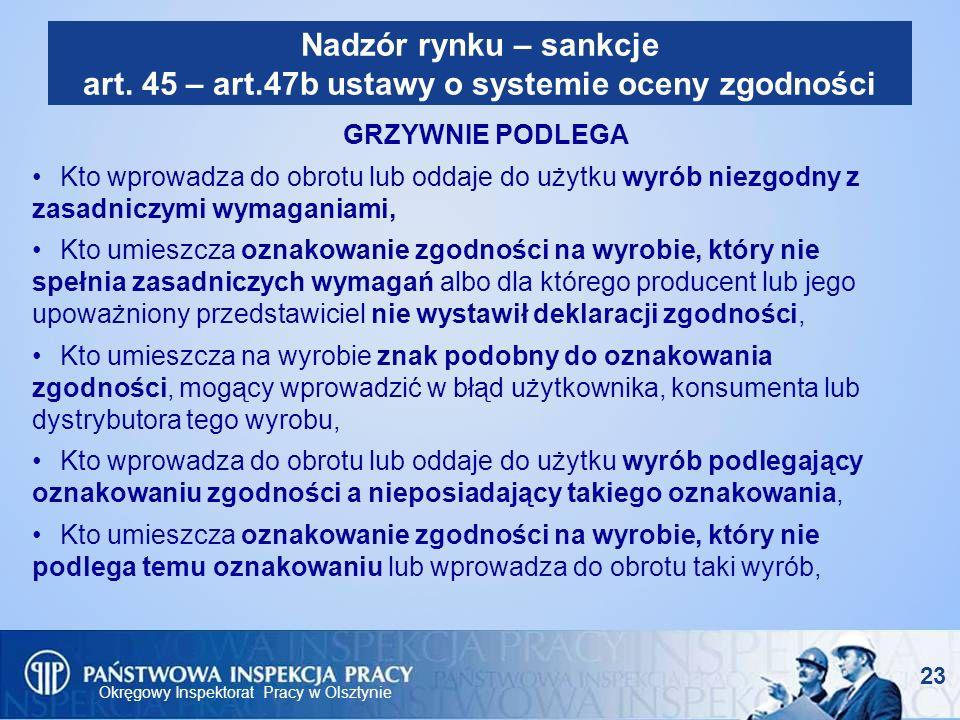 Okręgowy Inspektorat Pracy w Olsztynie 23 Nadzór rynku – sankcje art. 45 – art.47b ustawy o systemie oceny zgodności GRZYWNIE PODLEGA Kto wprowadza do