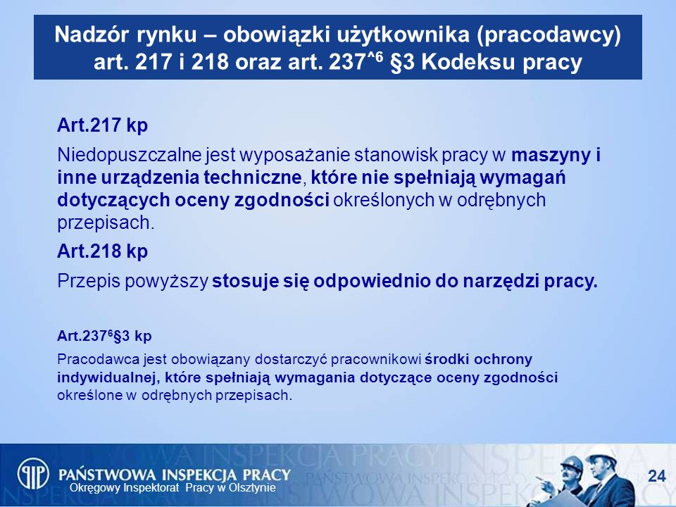 Okręgowy Inspektorat Pracy w Olsztynie 24 Nadzór rynku – obowiązki użytkownika (pracodawcy) art. 217 i 218 oraz art. 237 ^6 §3 Kodeksu pracy Art.217 k
