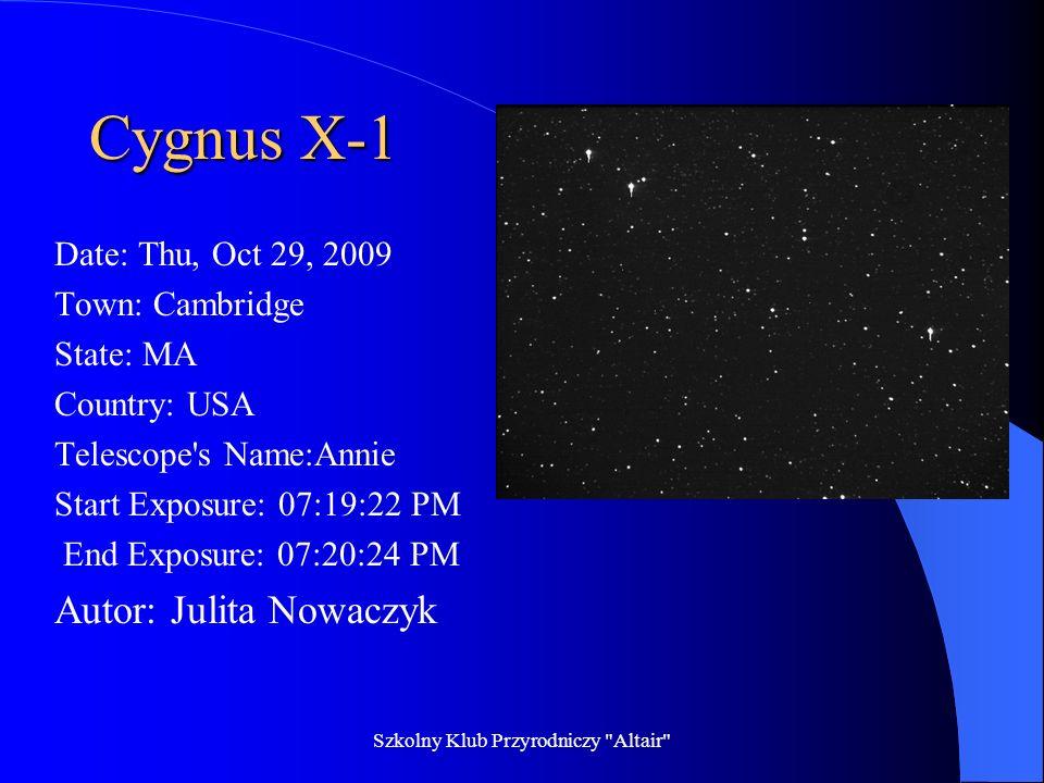 Szkolny Klub Przyrodniczy Altair Cygnus X-1 Date: Thu, Oct 29, 2009 Town: Cambridge State: MA Country: USA Telescope s Name: Annie Start Exposure: 07:40:36 PM End Exposure: 07:41:23 PM Autor: Ilona Grochowska