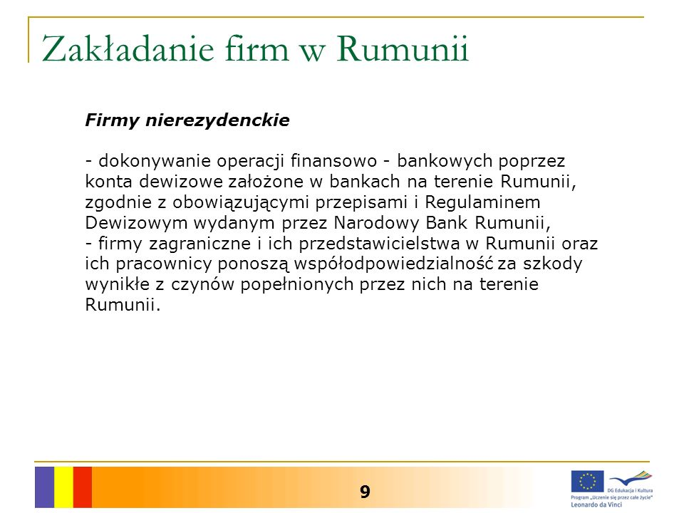 Zakładanie firm w Rumunii 9 Firmy nierezydenckie - dokonywanie operacji finansowo - bankowych poprzez konta dewizowe założone w bankach na terenie Rumunii, zgodnie z obowiązującymi przepisami i Regulaminem Dewizowym wydanym przez Narodowy Bank Rumunii, - firmy zagraniczne i ich przedstawicielstwa w Rumunii oraz ich pracownicy ponoszą współodpowiedzialność za szkody wynikłe z czynów popełnionych przez nich na terenie Rumunii.