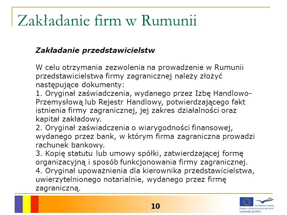 Zakładanie firm w Rumunii 10 Zakładanie przedstawicielstw W celu otrzymania zezwolenia na prowadzenie w Rumunii przedstawicielstwa firmy zagranicznej należy złożyć następujące dokumenty: 1.