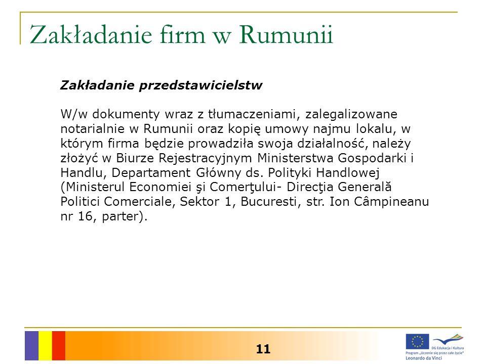 Zakładanie firm w Rumunii 11 Zakładanie przedstawicielstw W/w dokumenty wraz z tłumaczeniami, zalegalizowane notarialnie w Rumunii oraz kopię umowy najmu lokalu, w którym firma będzie prowadziła swoja działalność, należy złożyć w Biurze Rejestracyjnym Ministerstwa Gospodarki i Handlu, Departament Główny ds.