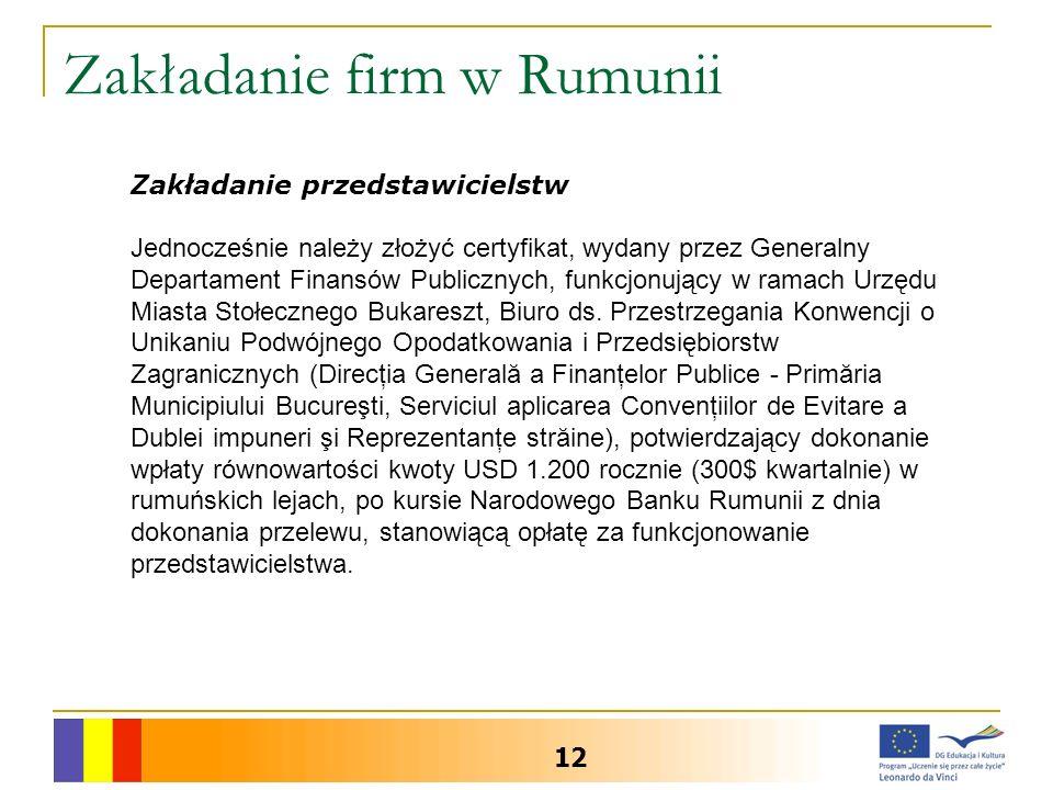 Zakładanie firm w Rumunii 12 Zakładanie przedstawicielstw Jednocześnie należy złożyć certyfikat, wydany przez Generalny Departament Finansów Publicznych, funkcjonujący w ramach Urzędu Miasta Stołecznego Bukareszt, Biuro ds.