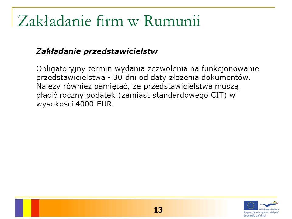 Zakładanie firm w Rumunii 13 Zakładanie przedstawicielstw Obligatoryjny termin wydania zezwolenia na funkcjonowanie przedstawicielstwa - 30 dni od daty złożenia dokumentów.