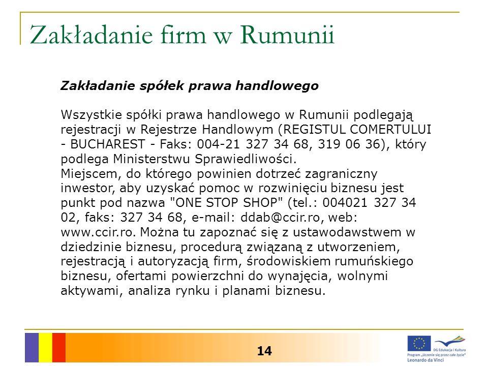 Zakładanie firm w Rumunii 14 Zakładanie spółek prawa handlowego Wszystkie spółki prawa handlowego w Rumunii podlegają rejestracji w Rejestrze Handlowym (REGISTUL COMERTULUI - BUCHAREST - Faks: 004-21 327 34 68, 319 06 36), który podlega Ministerstwu Sprawiedliwości.