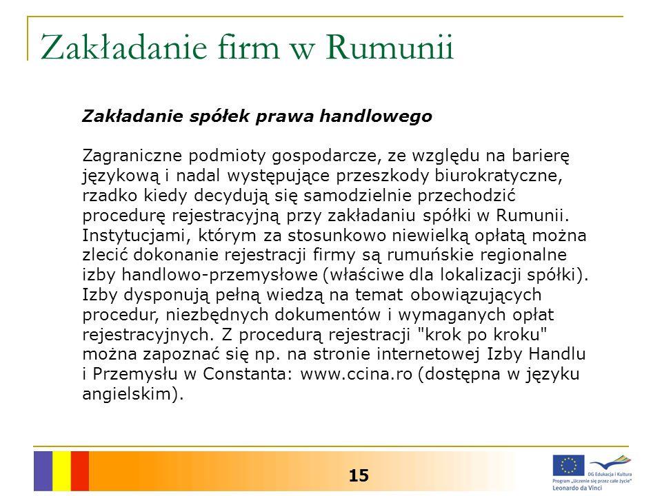 Zakładanie firm w Rumunii 15 Zakładanie spółek prawa handlowego Zagraniczne podmioty gospodarcze, ze względu na barierę językową i nadal występujące przeszkody biurokratyczne, rzadko kiedy decydują się samodzielnie przechodzić procedurę rejestracyjną przy zakładaniu spółki w Rumunii.