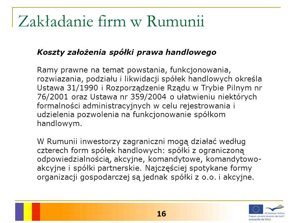 Zakładanie firm w Rumunii 16 Koszty założenia spółki prawa handlowego Ramy prawne na temat powstania, funkcjonowania, rozwiazania, podziału i likwidacji spółek handlowych określa Ustawa 31/1990 i Rozporządzenie Rządu w Trybie Pilnym nr 76/2001 oraz Ustawa nr 359/2004 o ułatwieniu niektórych formalności administracyjnych w celu rejestrowania i udzielenia pozwolenia na funkcjonowanie spółkom handlowym.