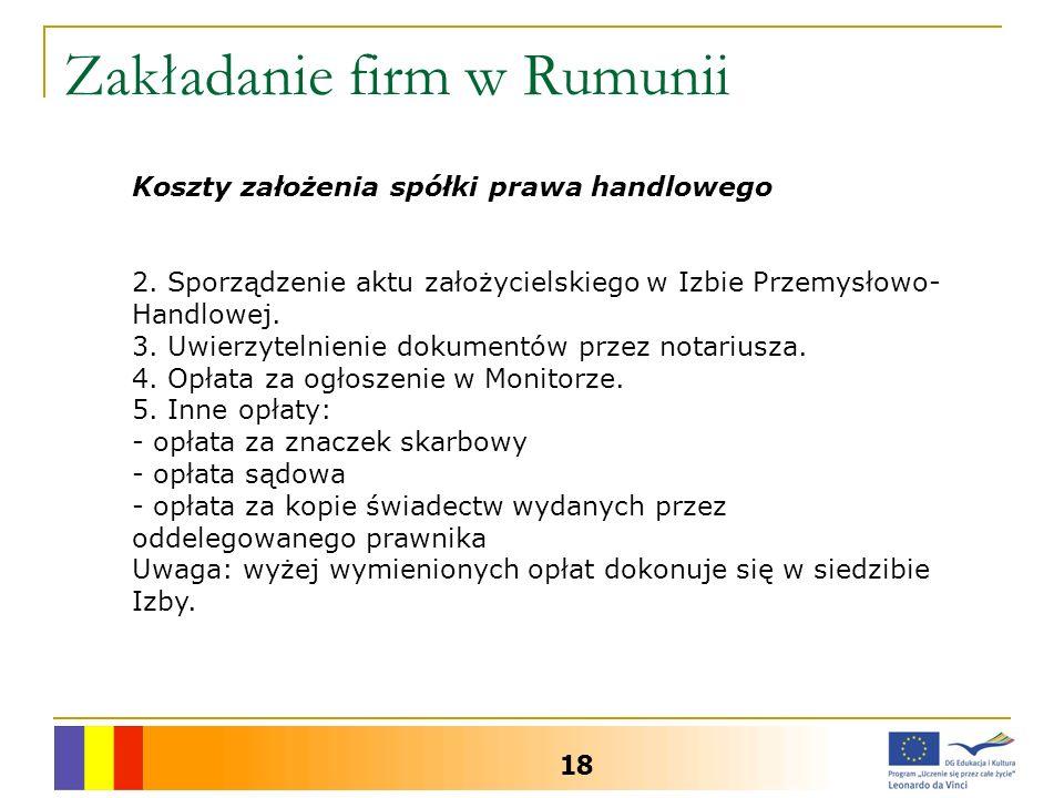 Zakładanie firm w Rumunii 18 Koszty założenia spółki prawa handlowego 2. Sporządzenie aktu założycielskiego w Izbie Przemysłowo- Handlowej. 3. Uwierzy