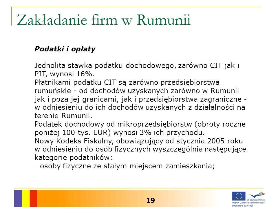 Zakładanie firm w Rumunii 19 Podatki i opłaty Jednolita stawka podatku dochodowego, zarówno CIT jak i PIT, wynosi 16%. Płatnikami podatku CIT są zarów
