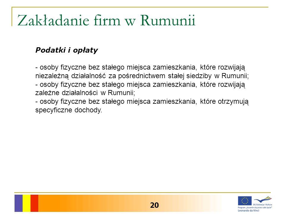 Zakładanie firm w Rumunii 20 Podatki i opłaty - osoby fizyczne bez stałego miejsca zamieszkania, które rozwijają niezależną działalność za pośrednictwem stałej siedziby w Rumunii; - osoby fizyczne bez stałego miejsca zamieszkania, które rozwijają zależne działalności w Rumunii; - osoby fizyczne bez stałego miejsca zamieszkania, które otrzymują specyficzne dochody.