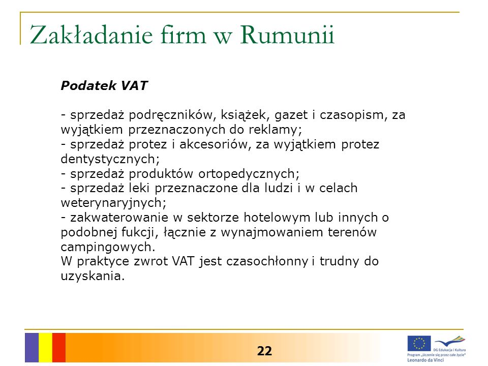 Zakładanie firm w Rumunii 22 Podatek VAT - sprzedaż podręczników, książek, gazet i czasopism, za wyjątkiem przeznaczonych do reklamy; - sprzedaż protez i akcesoriów, za wyjątkiem protez dentystycznych; - sprzedaż produktów ortopedycznych; - sprzedaż leki przeznaczone dla ludzi i w celach weterynaryjnych; - zakwaterowanie w sektorze hotelowym lub innych o podobnej fukcji, łącznie z wynajmowaniem terenów campingowych.