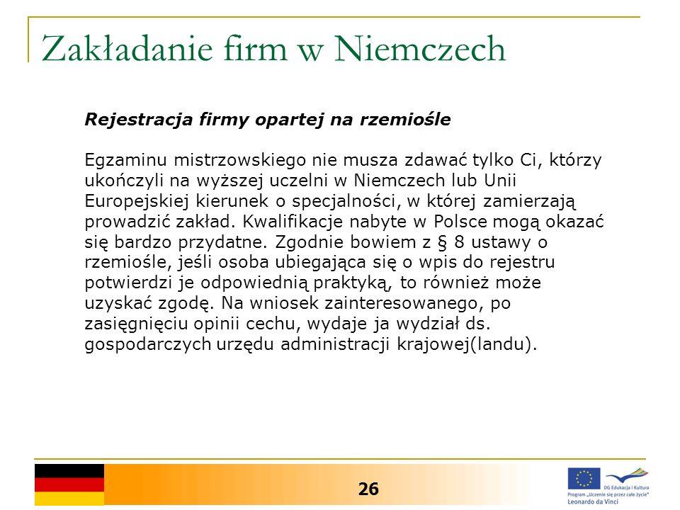 Zakładanie firm w Niemczech 26 Rejestracja firmy opartej na rzemiośle Egzaminu mistrzowskiego nie musza zdawać tylko Ci, którzy ukończyli na wyższej u