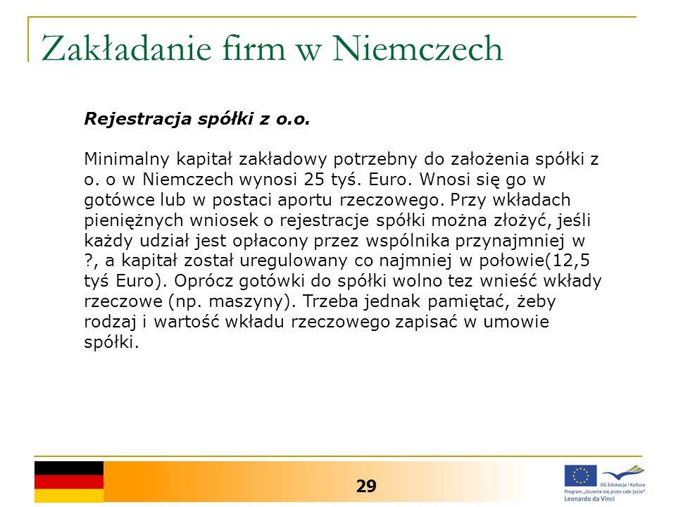 Zakładanie firm w Niemczech 29 Rejestracja spółki z o.o. Minimalny kapitał zakładowy potrzebny do założenia spółki z o. o w Niemczech wynosi 25 tyś. E