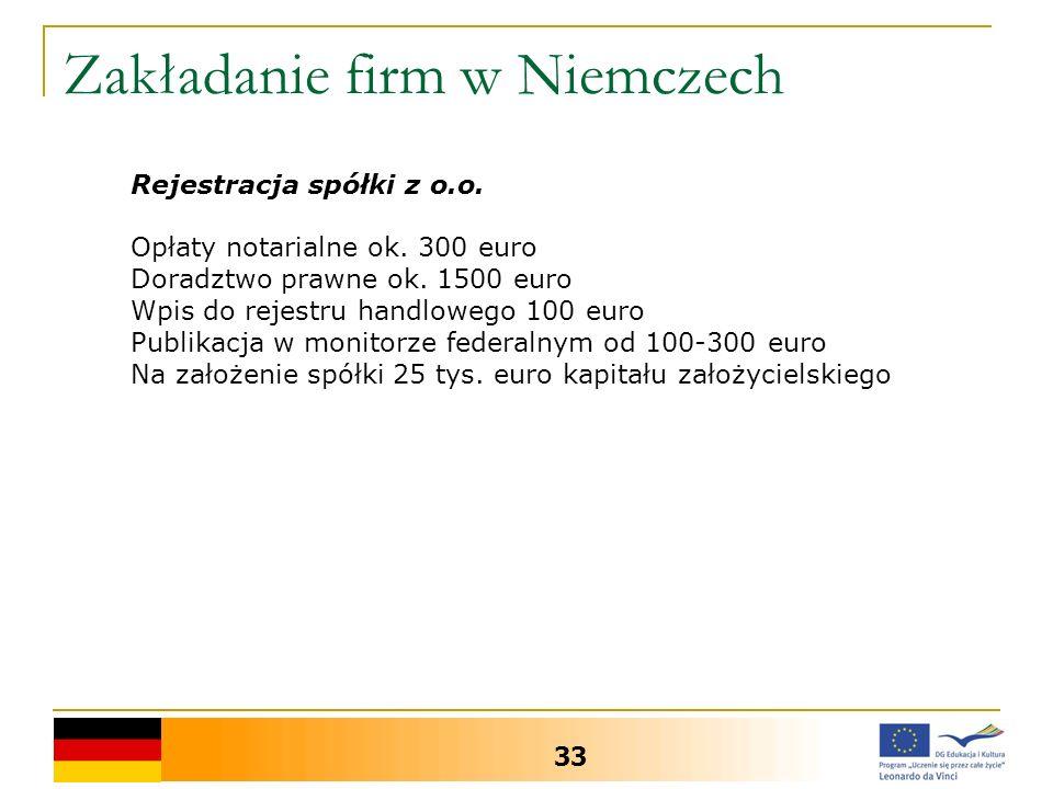 Zakładanie firm w Niemczech 33 Rejestracja spółki z o.o. Opłaty notarialne ok. 300 euro Doradztwo prawne ok. 1500 euro Wpis do rejestru handlowego 100