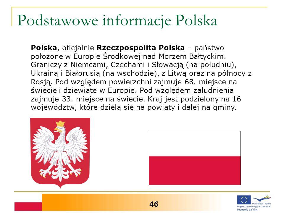 Podstawowe informacje Polska 46 Polska, oficjalnie Rzeczpospolita Polska – państwo położone w Europie Środkowej nad Morzem Bałtyckim. Graniczy z Niemc