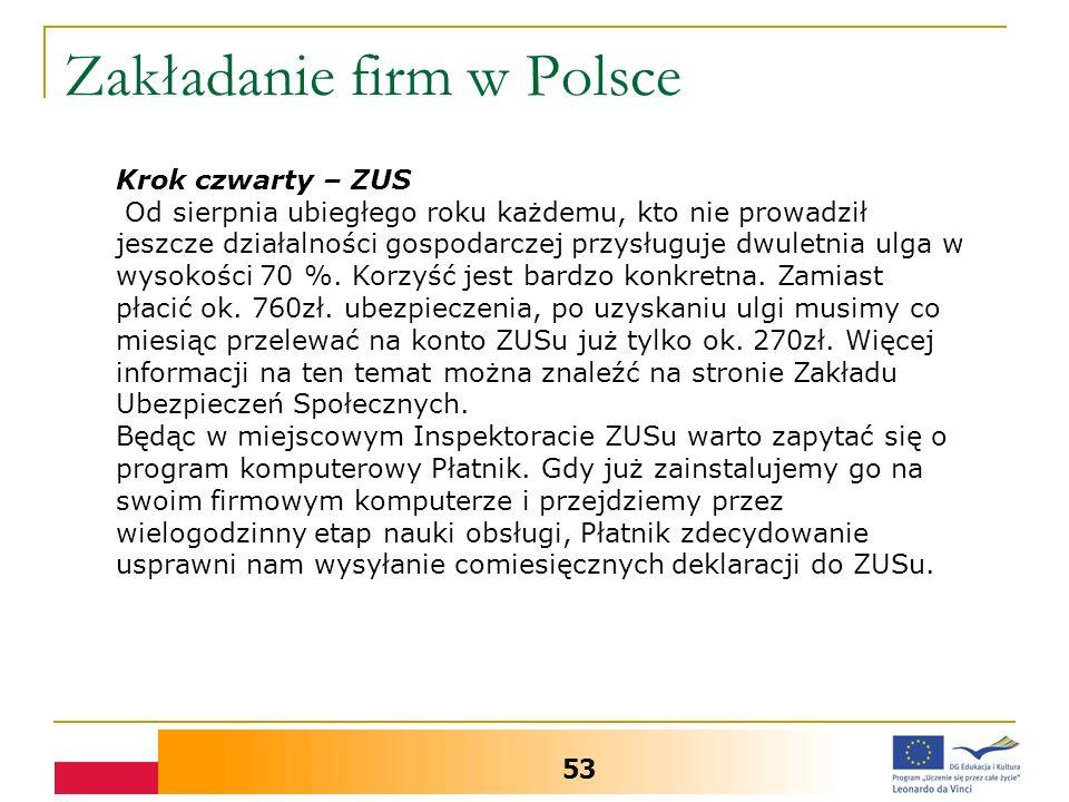 Zakładanie firm w Polsce 53 Krok czwarty – ZUS Od sierpnia ubiegłego roku każdemu, kto nie prowadził jeszcze działalności gospodarczej przysługuje dwuletnia ulga w wysokości 70 %.