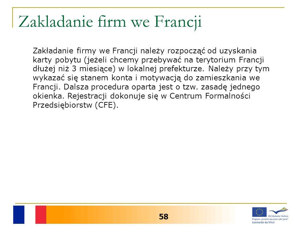Zakladanie firm we Francji 58 Zakładanie firmy we Francji należy rozpocząć od uzyskania karty pobytu (jeżeli chcemy przebywać na terytorium Francji dłużej niż 3 miesiące) w lokalnej prefekturze.
