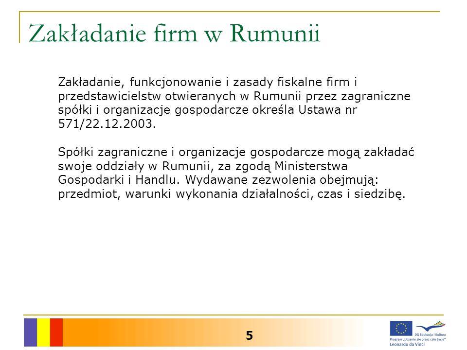Zakładanie firm w Rumunii 5 Zakładanie, funkcjonowanie i zasady fiskalne firm i przedstawicielstw otwieranych w Rumunii przez zagraniczne spółki i organizacje gospodarcze określa Ustawa nr 571/22.12.2003.