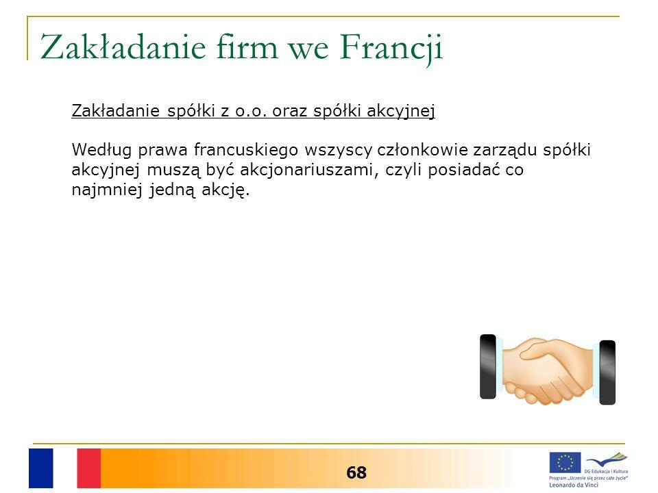 Zakładanie firm we Francji 68 Zakładanie spółki z o.o. oraz spółki akcyjnej Według prawa francuskiego wszyscy członkowie zarządu spółki akcyjnej muszą