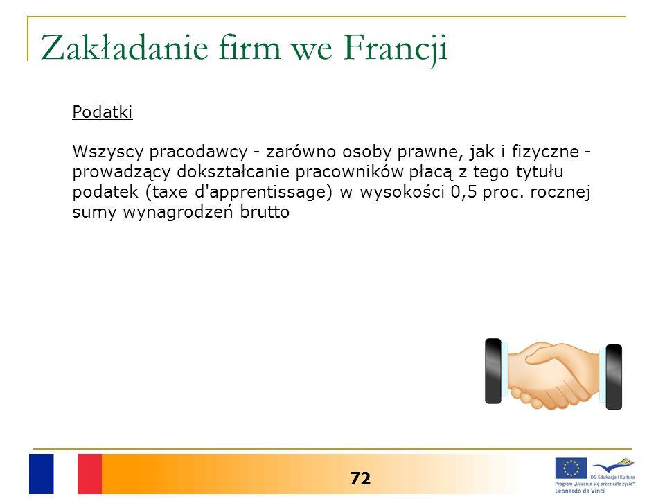 Zakładanie firm we Francji 72 Podatki Wszyscy pracodawcy - zarówno osoby prawne, jak i fizyczne - prowadzący dokształcanie pracowników płacą z tego tytułu podatek (taxe d apprentissage) w wysokości 0,5 proc.