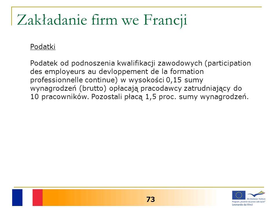 Zakładanie firm we Francji 73 Podatki Podatek od podnoszenia kwalifikacji zawodowych (participation des employeurs au devloppement de la formation professionnelle continue) w wysokości 0,15 sumy wynagrodzeń (brutto) opłacają pracodawcy zatrudniający do 10 pracowników.