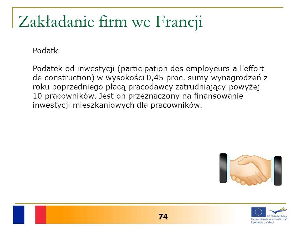 Zakładanie firm we Francji 74 Podatki Podatek od inwestycji (participation des employeurs a l'effort de construction) w wysokości 0,45 proc. sumy wyna