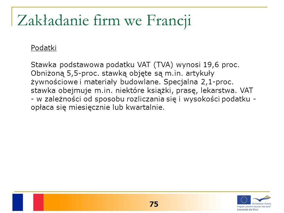 Zakładanie firm we Francji 75 Podatki Stawka podstawowa podatku VAT (TVA) wynosi 19,6 proc. Obniżoną 5,5-proc. stawką objęte są m.in. artykuły żywnośc