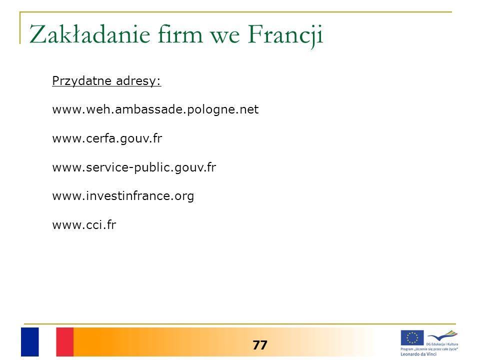 Zakładanie firm we Francji 77 Przydatne adresy: www.weh.ambassade.pologne.net www.cerfa.gouv.fr www.service-public.gouv.fr www.investinfrance.org www.cci.fr