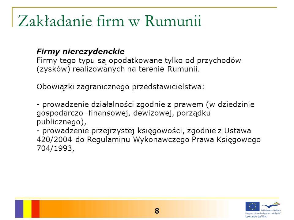 Zakładanie firm w Rumunii 8 Firmy nierezydenckie Firmy tego typu są opodatkowane tylko od przychodów (zysków) realizowanych na terenie Rumunii. Obowią