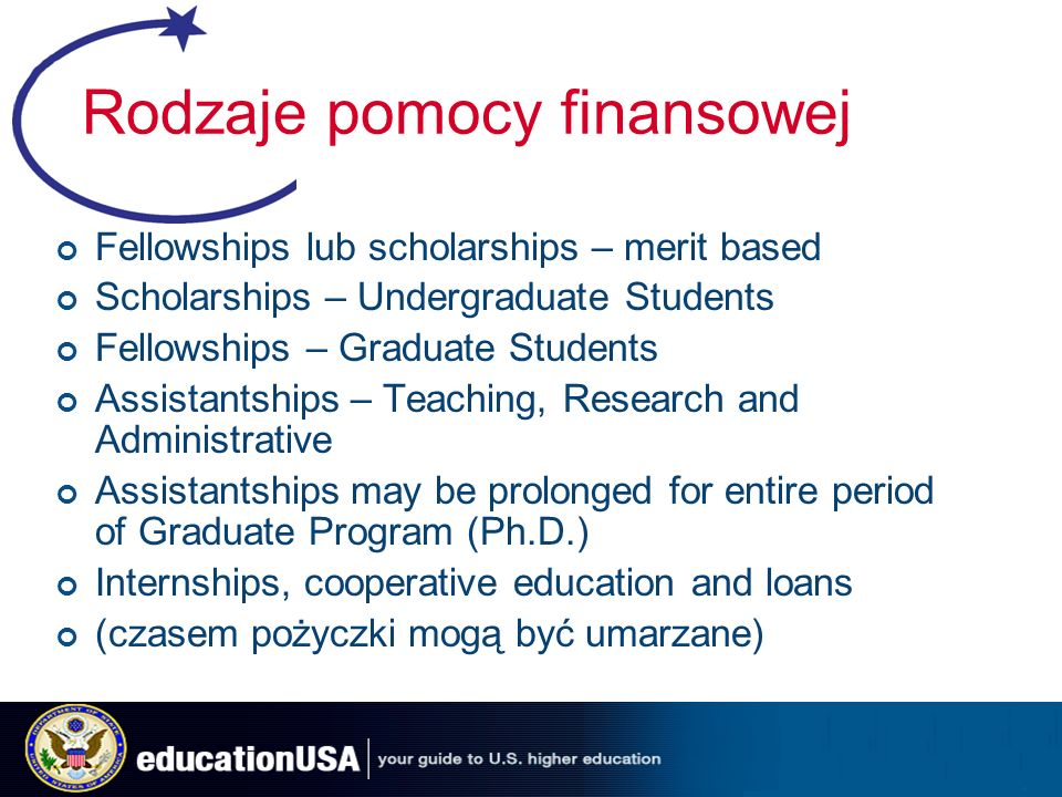 Rodzaje pomocy finansowej Fellowships lub scholarships – merit based Scholarships – Undergraduate Students Fellowships – Graduate Students Assistantships – Teaching, Research and Administrative Assistantships may be prolonged for entire period of Graduate Program (Ph.D.) Internships, cooperative education and loans (czasem pożyczki mogą być umarzane)