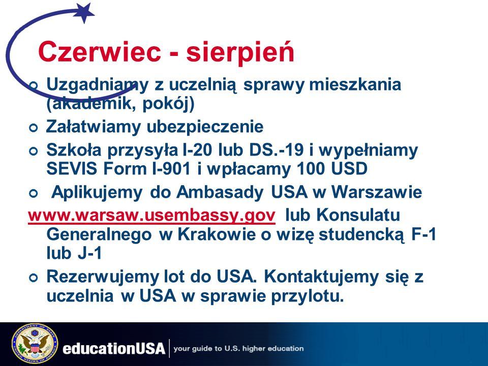 Czerwiec - sierpień Uzgadniamy z uczelnią sprawy mieszkania (akademik, pokój) Załatwiamy ubezpieczenie Szkoła przysyła I-20 lub DS.-19 i wypełniamy SEVIS Form I-901 i wpłacamy 100 USD Aplikujemy do Ambasady USA w Warszawie www.warsaw.usembassy.govwww.warsaw.usembassy.gov lub Konsulatu Generalnego w Krakowie o wizę studencką F-1 lub J-1 Rezerwujemy lot do USA.