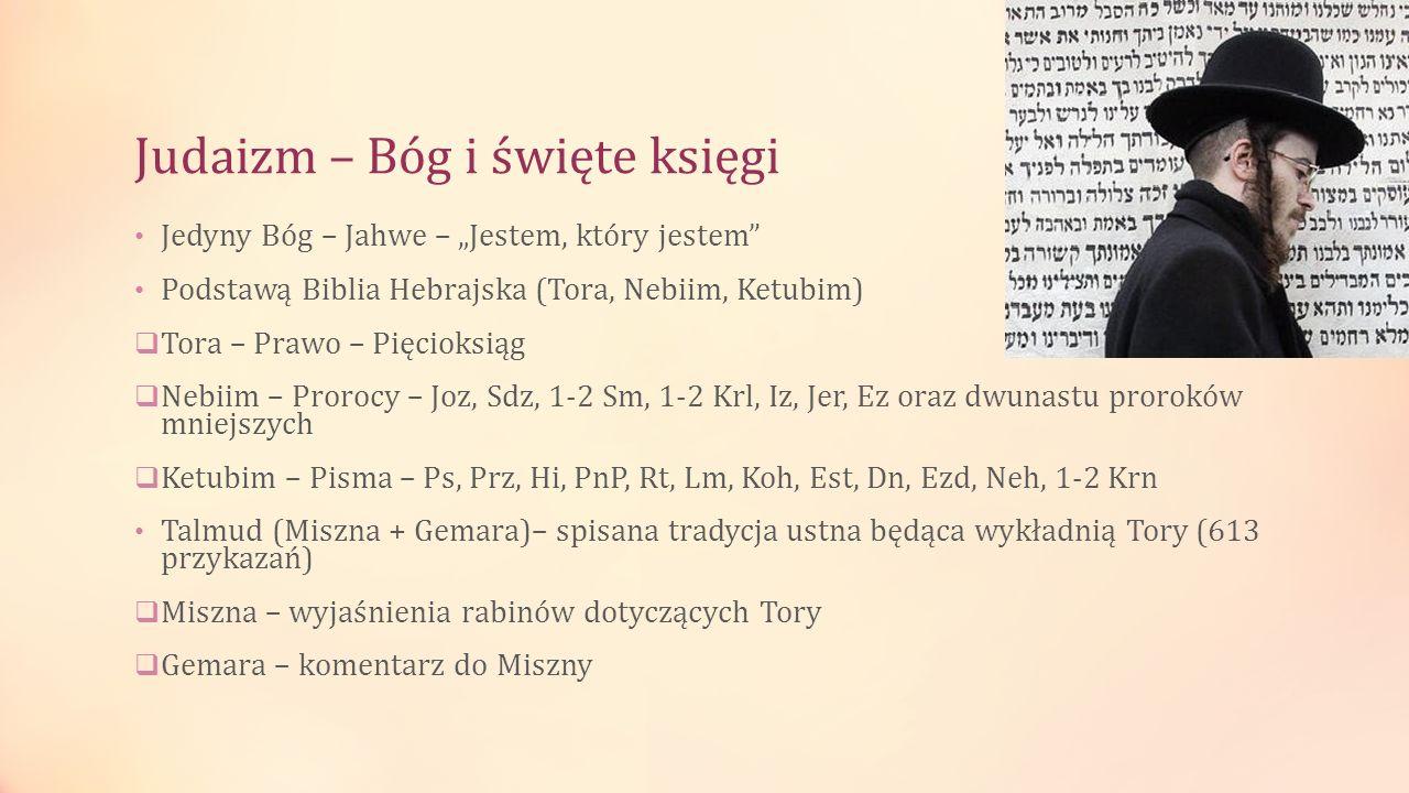 Judaizm – Bóg i święte księgi Jedyny Bóg – Jahwe – Jestem, który jestem Podstawą Biblia Hebrajska (Tora, Nebiim, Ketubim) Tora – Prawo – Pięcioksiąg N