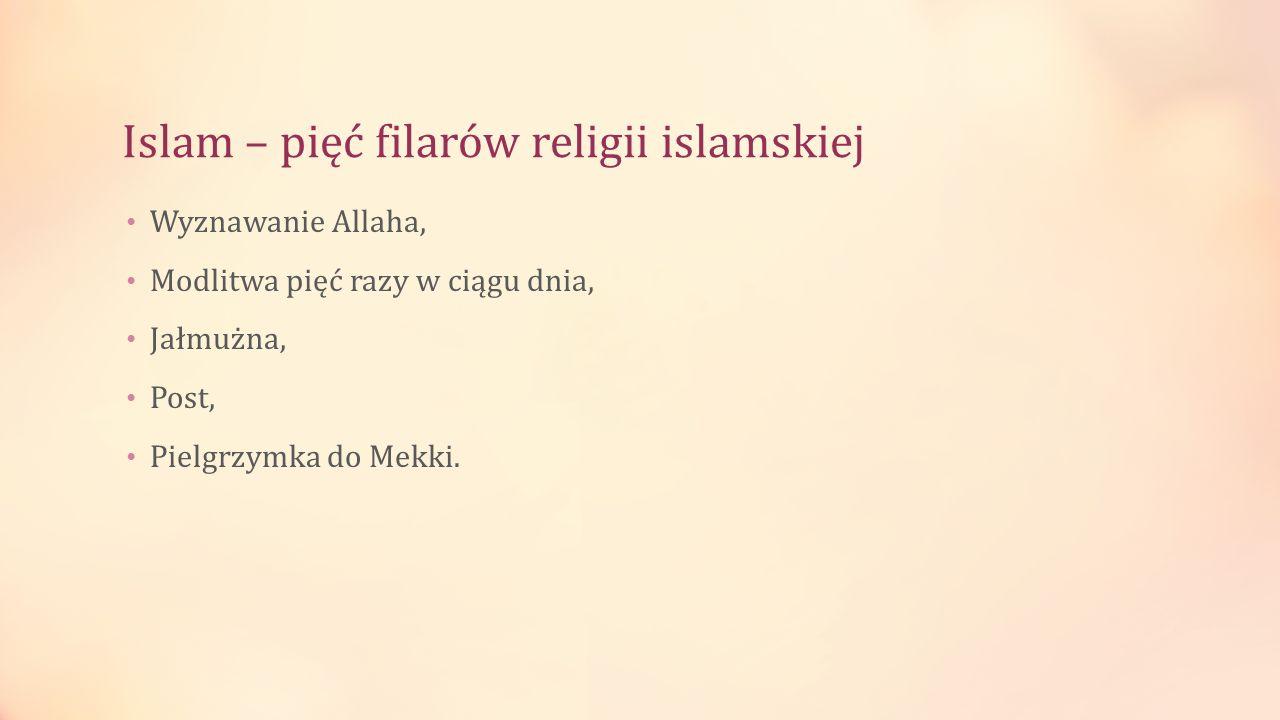 Islam – pięć filarów religii islamskiej Wyznawanie Allaha, Modlitwa pięć razy w ciągu dnia, Jałmużna, Post, Pielgrzymka do Mekki.