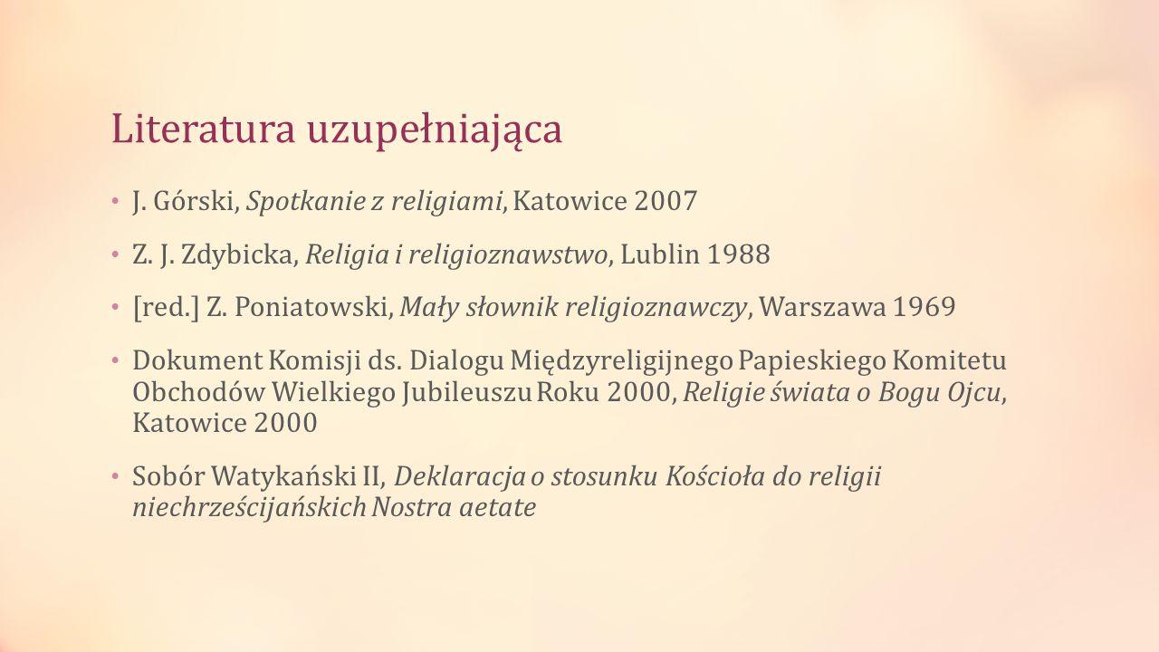 Literatura uzupełniająca J. Górski, Spotkanie z religiami, Katowice 2007 Z. J. Zdybicka, Religia i religioznawstwo, Lublin 1988 [red.] Z. Poniatowski,