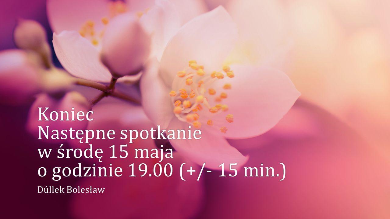 Koniec Następne spotkanie w środę 15 maja o godzinie 19.00 (+/- 15 min.) Dúllek BolesławDúllek Bolesław