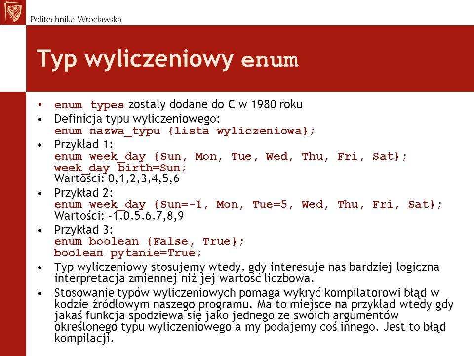 Typ wyliczeniowy enum enum types zostały dodane do C w 1980 roku Definicja typu wyliczeniowego: enum nazwa_typu {lista wyliczeniowa}; Przykład 1: enum