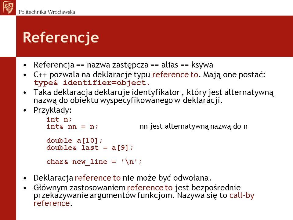 Referencje Referencja == nazwa zastępcza == alias == ksywa C++ pozwala na deklaracje typu reference to. Mają one postać: type& identifier=object. Taka