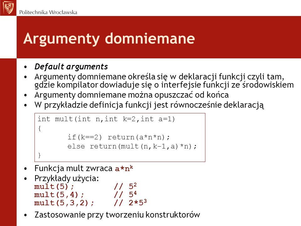 Argumenty domniemane Default arguments Argumenty domniemane określa się w deklaracji funkcji czyli tam, gdzie kompilator dowiaduje się o interfejsie f
