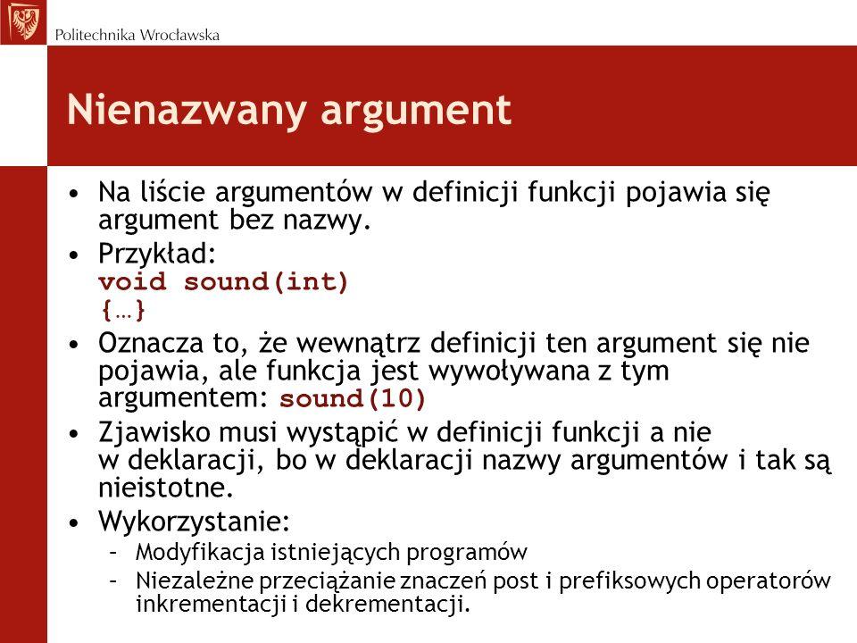 Nienazwany argument Na liście argumentów w definicji funkcji pojawia się argument bez nazwy. Przykład: void sound(int) {…} Oznacza to, że wewnątrz def