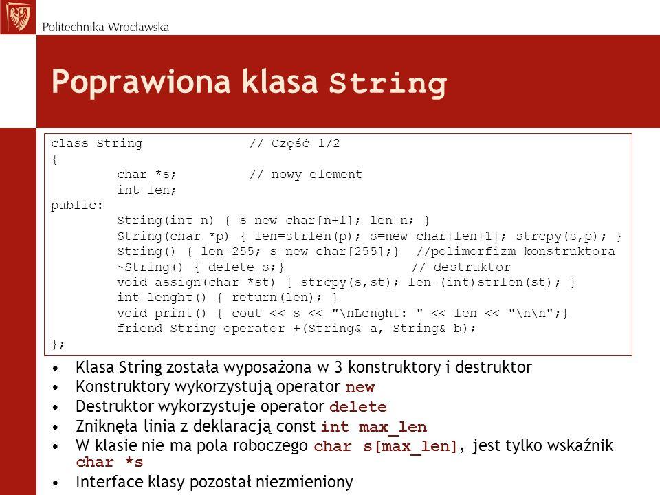 Poprawiona klasa String Klasa String została wyposażona w 3 konstruktory i destruktor Konstruktory wykorzystują operator new Destruktor wykorzystuje o
