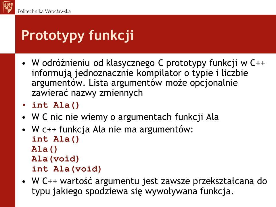 Prototypy funkcji W odróżnieniu od klasycznego C prototypy funkcji w C++ informują jednoznacznie kompilator o typie i liczbie argumentów. Lista argume